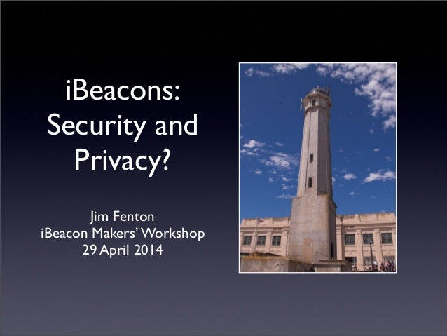 iBeacons: Security and Privacy? Jim Fenton iBeacon Makers' Workshop 29 April 2014