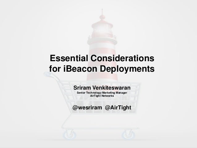 Essential Considerations for iBeacon Deployments Sriram Venkiteswaran Senior Technology Marketing Manager AirTight Network...