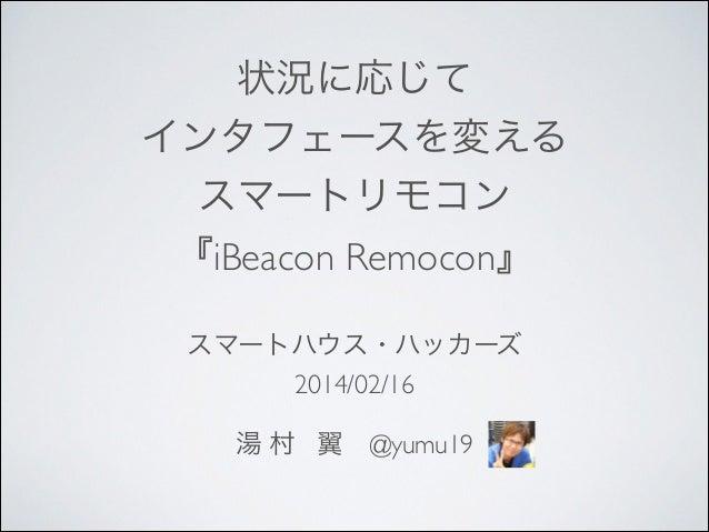 状況に応じて  インタフェースを変える  スマートリモコン  『iBeacon Remocon』  スマートハウス・ハッカーズ  2014/02/16  !  湯 村 翼@yumu19