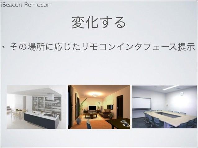 iBeacon Remocon  変化する •  その場所に応じたリモコンインタフェース提示