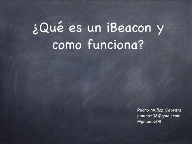 ¿Qué es un iBeacon y como funciona?  Pedro Muñoz Cabrera  pmunoz08@gmail.com  @pmunoz08