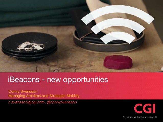 c.svensson@cgi.com, @connysvensson Conny Svensson Managing Architect and Strategist Mobility iBeacons - new opportunities