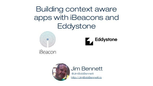 Building context aware apps with iBeacons and Eddystone Jim Bennett @JimBobBennett http://JimBobBennett.io