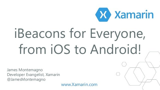 iBeacons for Everyone, from iOS to Android! James Montemagno Developer Evangelist, Xamarin @JamesMontemagno www.Xamarin.com