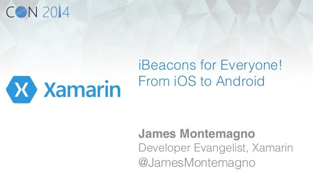 iBeacons for Everyone!  From iOS to Android!  James Montemagno!  Developer Evangelist, Xamarin!  @JamesMontemagno!