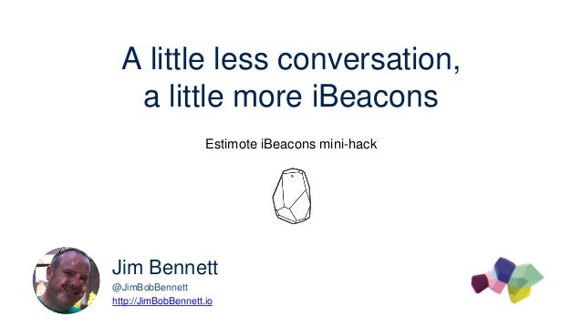 A little less conversation, a little more iBeacons Estimote iBeacons mini-hack Jim Bennett @JimBobBennett http://JimBobBen...