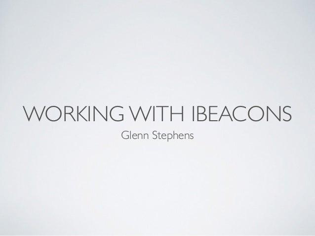 WORKING WITH IBEACONS Glenn Stephens
