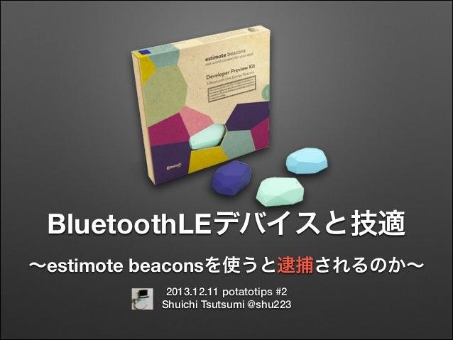 BluetoothLEデバイスと技適 ∼estimote beaconsを使うと逮捕されるのか∼ 2013.12.11 potatotips #2 Shuichi Tsutsumi @shu223
