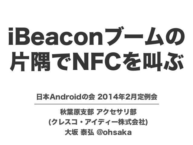iBeaconブームの 片隅でNFCを叫ぶ 日本Androidの会 2014年2月定例会 秋葉原支部 アクセサリ部 (クレスコ・アイディー株式会社) 大坂 泰弘 @ohsaka