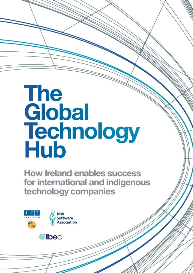 The Global Technology Hub How Ireland enables success for international and indigenous technology companies