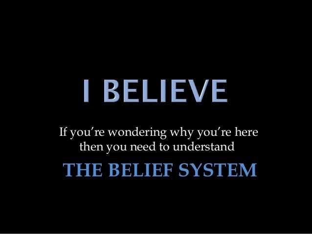 If you're wondering why you're here then you need to understand THE BELIEF SYSTEM