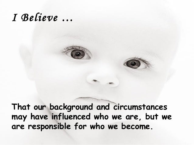 I Believe …That our background and circumstancesmay have influenced who we are, but weare responsible for who we become.
