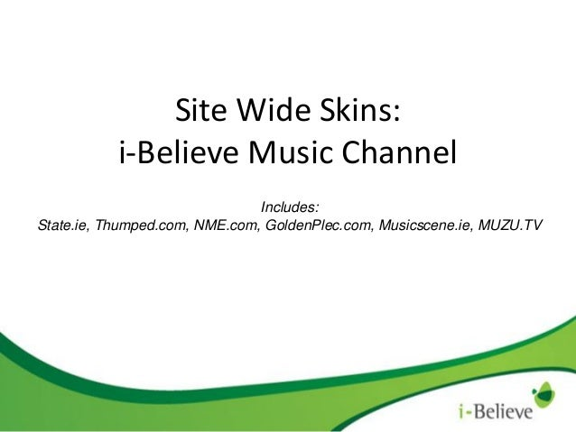 Site Wide Skins: i-Believe Music Channel Includes: State.ie, Thumped.com, NME.com, GoldenPlec.com, Musicscene.ie, MUZU.TV