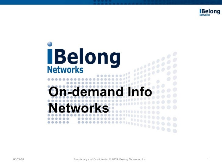 06/22/09 Proprietary and Confidential © 2009 iBelong Networks, Inc. On-demand Info Networks