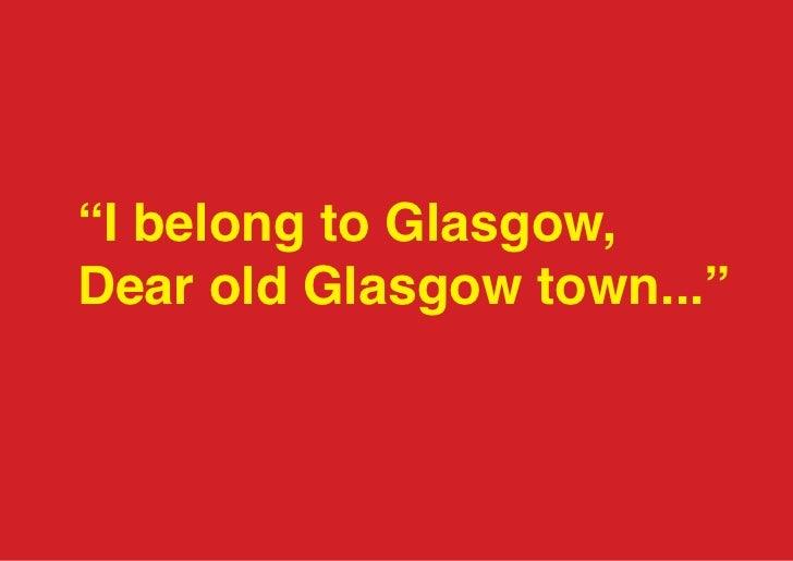 """I belong to Glasgow,Dear old Glasgow town..."""