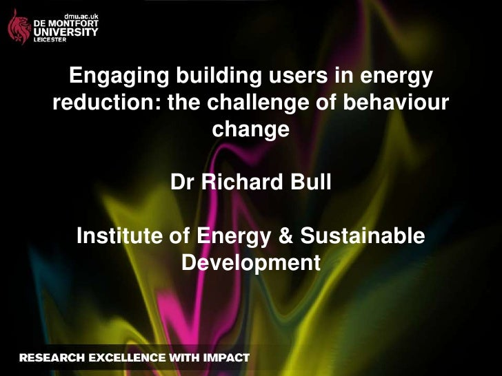 Engaging building users in energy reduction: the challenge of behaviour changeDr Richard BullInstitute of Energy & Sustain...
