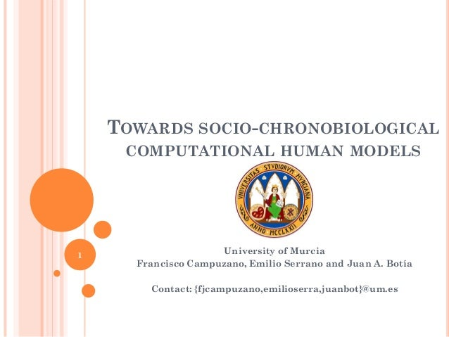 TOWARDS SOCIO-CHRONOBIOLOGICAL COMPUTATIONAL HUMAN MODELS University of Murcia Francisco Campuzano, Emilio Serrano and Jua...