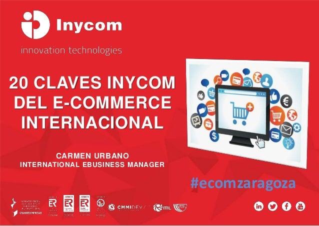 20 CLAVES INYCOM DEL E-COMMERCE INTERNACIONAL CARMEN URBANO INTERNATIONAL EBUSINESS MANAGER #ecomzaragoza