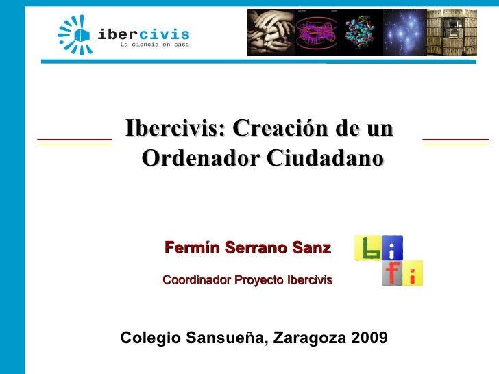 Ibercivis: Creación de un  Ordenador Ciudadano        Fermín Serrano Sanz     Coordinador Proyecto Ibercivis    Colegio Sa...
