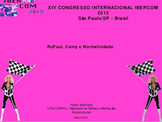 RuPaul, Camp e Normatividade Heitor Machado UFRJ/CAPES – Mestrado de Mídias e Mediaç ões Socioculturais Març o/2015 XIV CO...