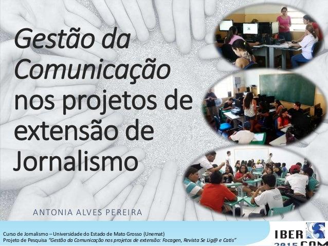 Gestão da Comunicação nos projetos de extensão de Jornalismo ANTONIA ALVES PEREIRA Curso de Jornalismo – Universidade do E...
