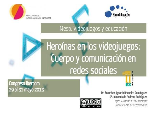 Heroínas en los videojuegos:Cuerpo y comunicación enredes socialesMesa: Videojuegos y educaciónDr. Francisco Ignacio Revue...
