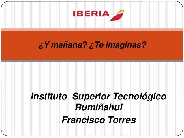 Instituto Superior Tecnológico Rumiñahui Francisco Torres ¿Y mañana? ¿Te imaginas?