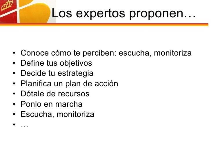 Los expertos proponen… <ul><li>Conoce cómo te perciben: escucha, monitoriza </li></ul><ul><li>Define tus objetivos </li></...