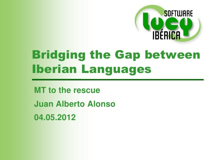 Bridging the Gap betweenIberian LanguagesMT to the rescueJuan Alberto Alonso04.05.2012