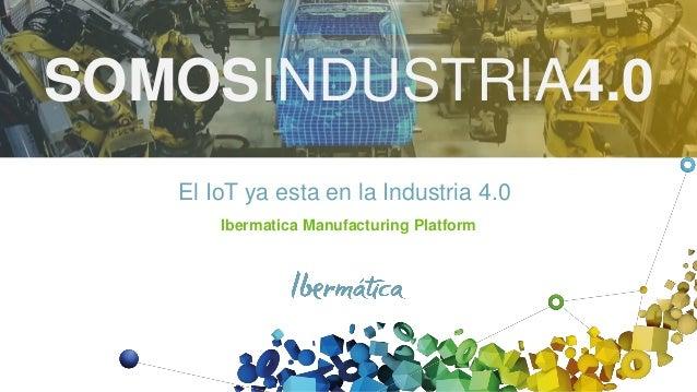 El IoT ya esta en la Industria 4.0 Ibermatica Manufacturing Platform SOMOSINDUSTRIA4.0