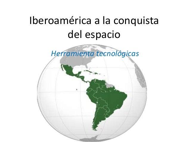 Iberoamérica a la conquista del espacio Herramienta tecnológicas