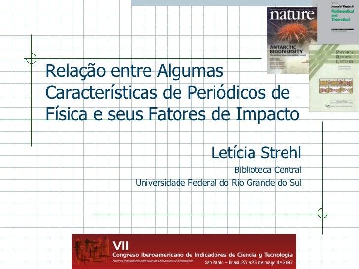 Relação entre Algumas Características de Periódicos de Física e seus Fatores de Impacto Letícia Strehl Biblioteca Central ...