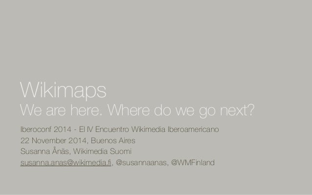 Wikimaps  We are here. Where do we go next?  Iberoconf 2014 - El IV Encuentro Wikimedia Iberoamericano  22 November 2014, ...