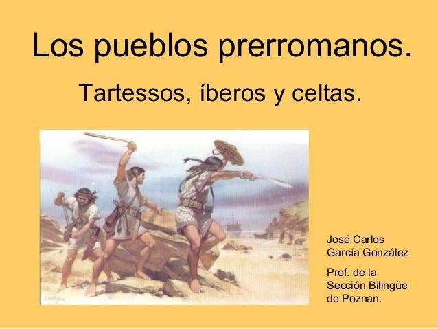 Los pueblos prerromanos. Tartessos, íberos y celtas. José Carlos García González Prof. de la Sección Bilingüe de Poznan.