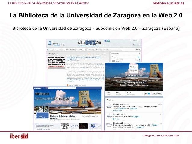 Zaragoza, 2 de octubre de 2013 La Biblioteca de la Universidad de Zaragoza en la Web 2.0 Biblioteca de la Universidad de Z...