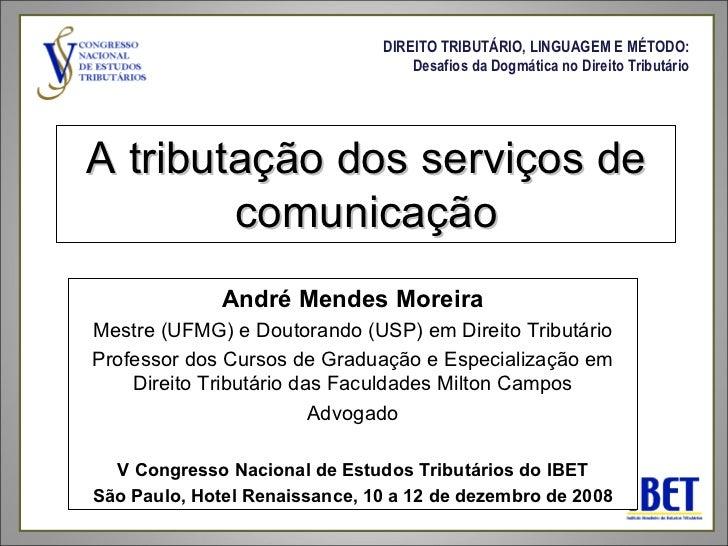A tributação dos serviços de comunicação André Mendes Moreira Mestre (UFMG) e Doutorando (USP) em Direito Tributário Profe...