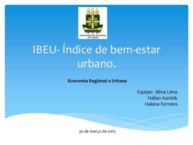 IBEU- Índice de bem-estar urbano. Economia Regional e Urbana Equipe: Aline Lima Hallan Kardek Halana Ferreira 30 de março ...