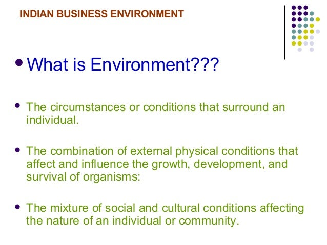 INDIAN BUSINESS ENVIRONMENT What is Environment???  The circumstances or conditions that surround an individual.  The c...