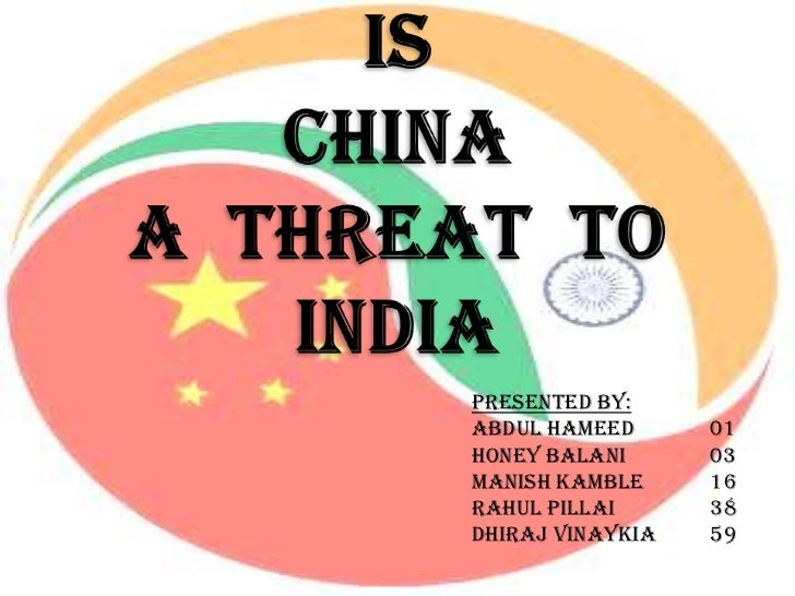 is china a threat to indian A is china threat india to presented by: abdul hameed 01 honey balani 03 manish kamble 16 rahul pillai 38 dhiraj vinaykia 59 economy of india § market based system §foreign trade and foreign investment as integral part if indian economy §fastest growing economy §world's second largest labor force §.