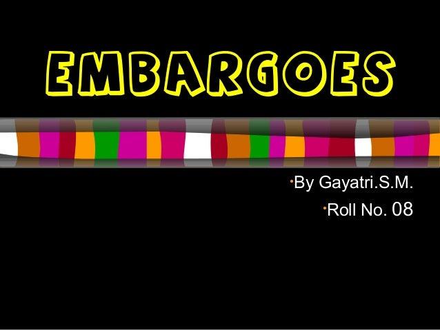 EMBARGOES •By Gayatri.S.M. •Roll No. 08