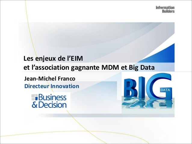 Les enjeux de l'EIM et l'association gagnante MDM et Big Data Jean-Michel Franco Directeur Innovation  Copyright 2007, Inf...