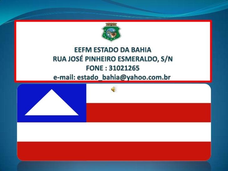 EEFM ESTADO DA BAHIARUA JOSÉ PINHEIRO ESMERALDO, S/NFONE : 31021265e-mail: estado_bahia@yahoo.com.br<br />