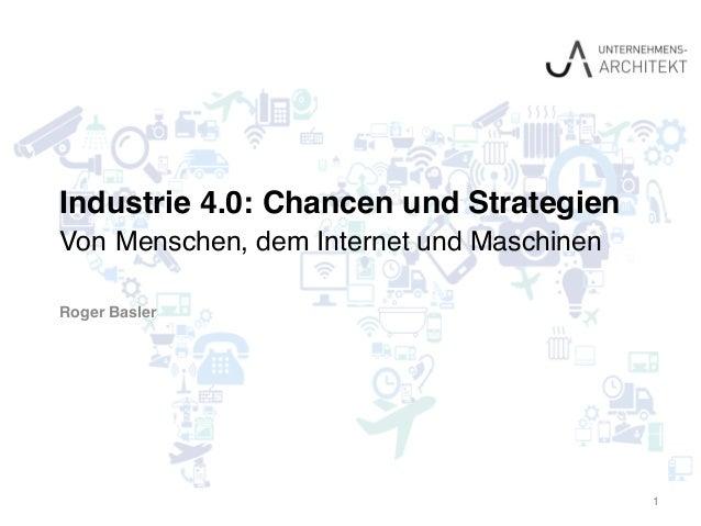 Industrie 4.0: Chancen und Strategien Von Menschen, dem Internet und Maschinen Roger Basler 1