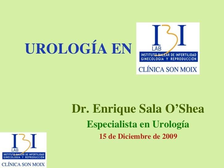 UROLOGÍA EN Dr. Enrique Sala O'Shea Especialista en Urología 15 de Diciembre de 2009