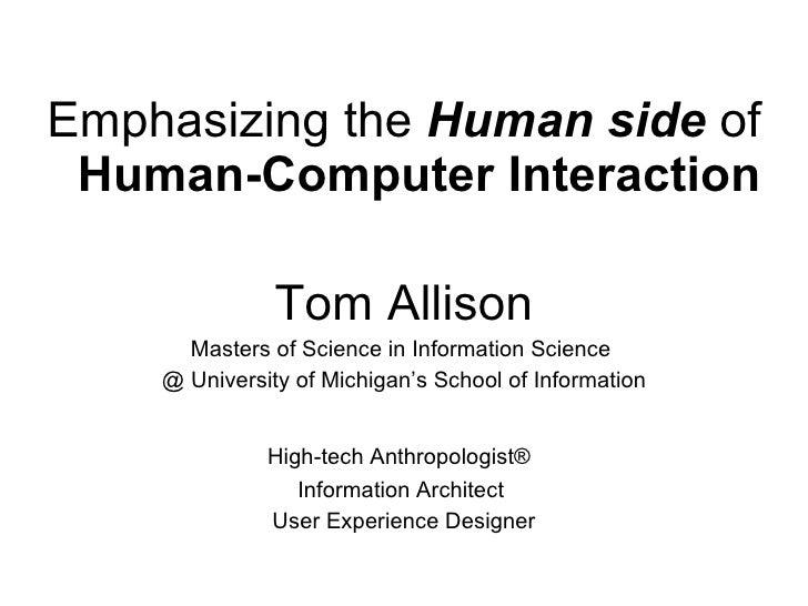 <ul><li>Emphasizing the  Human side  of  Human-Computer Interaction </li></ul><ul><li>Tom Allison </li></ul><ul><li>Master...