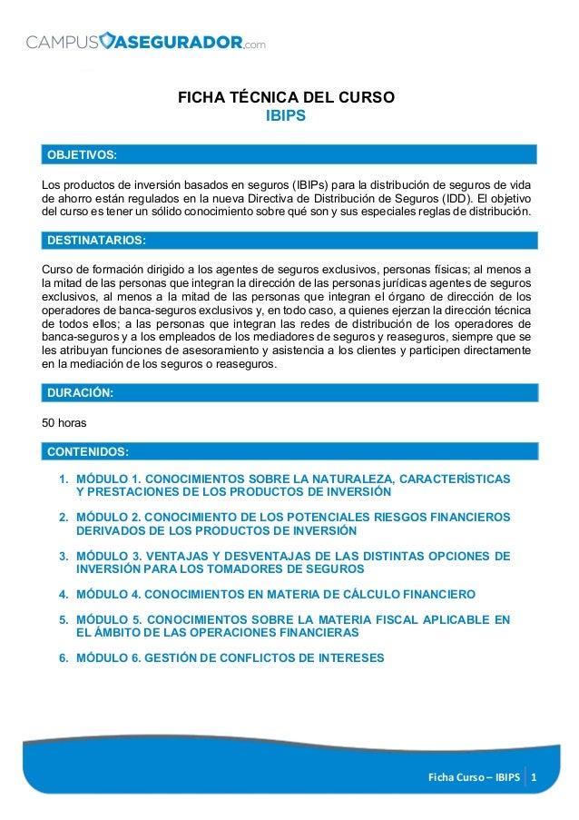 Ficha Curso – IBIPS 1 FICHA TÉCNICA DEL CURSO IBIPS OBJETIVOS: Los productos de inversión basados en seguros (IBIPs) para ...