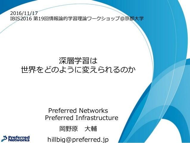 深層学習は 世界をどのように変えられるのか Preferred Networks Preferred Infrastructure 岡野原 ⼤大輔 hillbig@preferred.jp 2016/11/17 IBIS2016 第19回...
