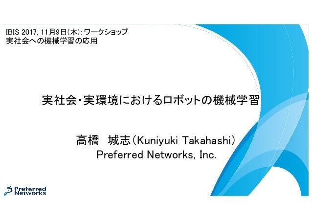 高橋 城志(Kuniyuki Takahashi) Preferred Networks, Inc. 実社会・実環境におけるロボットの機械学習 IBIS 2017, 11月9日(木):ワークショップ 実社会への機械学習の応用