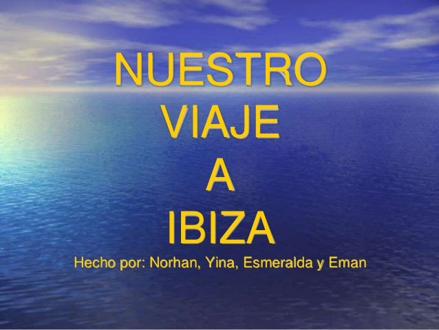 NUESTRO VIAJE A IBIZA Hecho por: Norhan, Yina, Esmeralda y Eman
