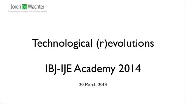 Technological (r)evolutions	  ! IBJ-IJE Academy 2014 20 March 2014